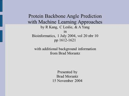 Protein Backbone Angle Prediction with Machine Learning Approaches by R Kang, C Leslie, & A Yang in Bioinformatics, 1 July 2004, vol 20 nbr 10 pp 1612-1621.