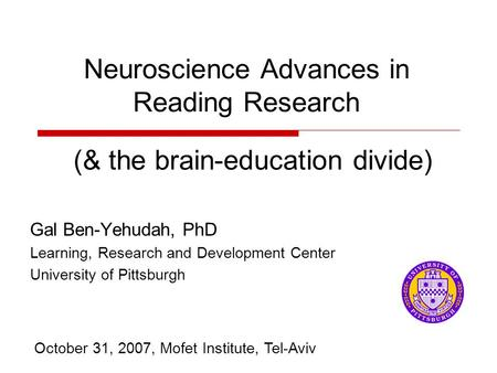 Neuroscience Advances in Reading Research Gal Ben-Yehudah, PhD Learning, Research and Development Center University of Pittsburgh October 31, 2007, Mofet.