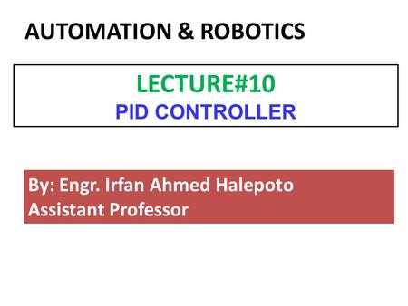 By: Engr. Irfan Ahmed Halepoto Assistant Professor LECTURE#10 PID CONTROLLER AUTOMATION & ROBOTICS.