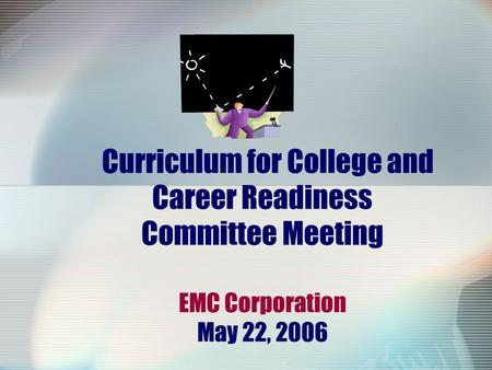 Curriculum for College and Career Readiness Committee Meeting EMC Corporation May 22, 2006.
