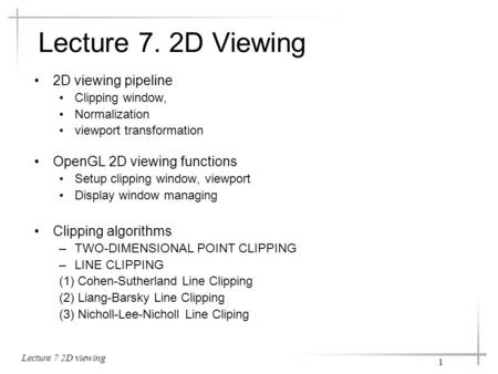 Lecture 7 2D viewing 1 Lecture 7. 2D Viewing 2D viewing pipeline Clipping window, Normalization viewport transformation OpenGL 2D viewing functions Setup.