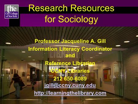 Research Resources for Sociology Professor Jacqueline A. Gill Information Literacy Coordinator and Reference Librarian CCNY Libraries 212 650-6089
