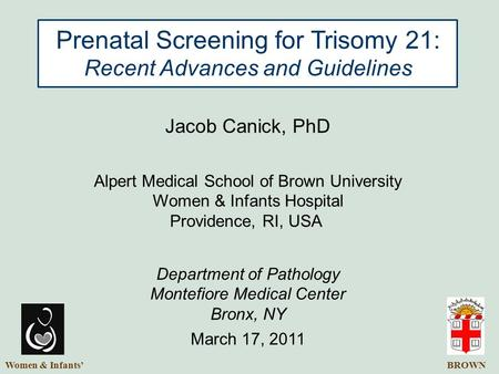 BROWN Prenatal Screening for Trisomy 21: Recent Advances and Guidelines Jacob Canick, PhD Alpert Medical School of Brown University Women & Infants Hospital.