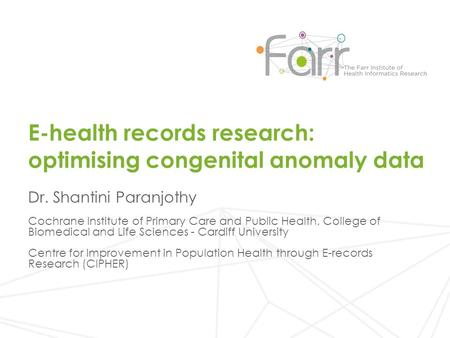 E-health records research: optimising congenital anomaly data Dr. Shantini Paranjothy Cochrane Institute of Primary Care and Public Health, College of.