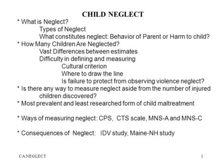 CA NEGLECT1 CHILD NEGLECT * What is Neglect? Types of Neglect What constitutes neglect: Behavior of Parent or Harm to child? * How Many Children Are Neglected?