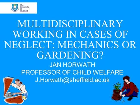 MULTIDISCIPLINARY WORKING IN CASES OF NEGLECT: MECHANICS OR GARDENING? JAN HORWATH PROFESSOR OF CHILD WELFARE