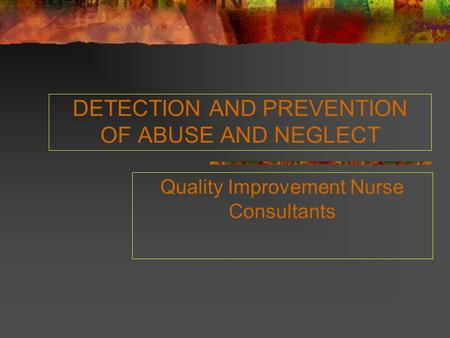 DETECTION AND PREVENTION OF ABUSE AND NEGLECT Quality Improvement Nurse Consultants.