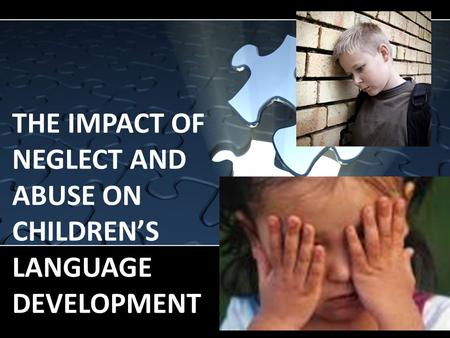 THE IMPACT OF NEGLECT AND ABUSE ON CHILDREN'S LANGUAGE DEVELOPMENT.