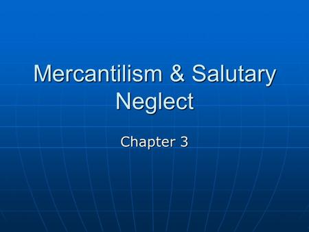 Mercantilism & Salutary Neglect Chapter 3. Mercantilism Mercantilism- a country's ultimate goal was self-sufficiency and that all countries competed to.
