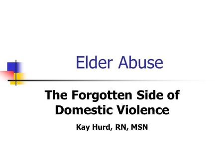 The Forgotten Side of Domestic Violence Kay Hurd, RN, MSN