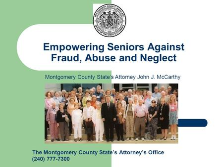 Empowering Seniors Against Fraud, Abuse and Neglect The Montgomery County State's Attorney's Office (240) 777-7300 Montgomery County State's Attorney John.