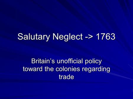 Salutary Neglect -> 1763 Britain's unofficial policy toward the colonies regarding trade.