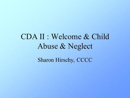 CDA II: Welcome & Child Abuse & Neglect Sharon Hirschy, CCCC.