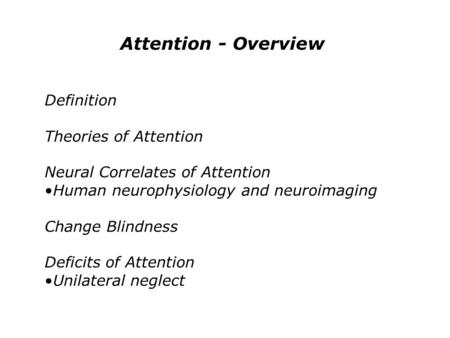 Attention - Overview Definition Theories of Attention Neural Correlates of Attention Human neurophysiology and neuroimaging Change Blindness Deficits of.