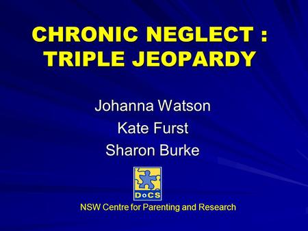 CHRONIC NEGLECT : TRIPLE JEOPARDY Johanna Watson Kate Furst Sharon Burke NSW Centre for Parenting and Research.