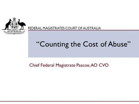 "Click to edit Master title style FEDERAL MAGISTRATES COURT OF AUSTRALIA ""Counting the Cost of Abuse"" Chief Federal Magistrate Pascoe, AO CVO."