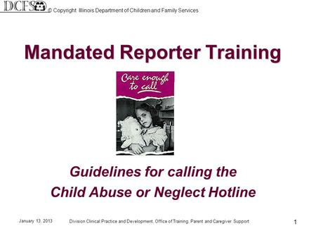 January 13, 2013 Division Clinical Practice and Development, Office of Training, Parent and Caregiver Support 1 Mandated Reporter Training Guidelines for.