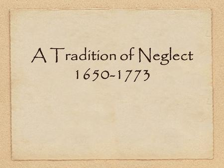 A Tradition of Neglect 1650-1773. Establishing a Mercantile System Between the years 1650-1673, England passed a series of laws that codified the mercantilistic.