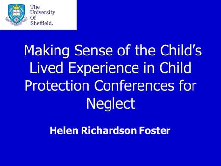 Making Sense of the Child's Lived Experience in Child Protection Conferences for Neglect Helen Richardson Foster.