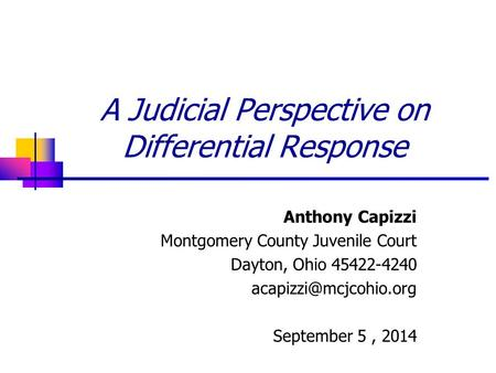 A Judicial Perspective on Differential Response Anthony Capizzi Montgomery County Juvenile Court Dayton, Ohio 45422-4240 September.