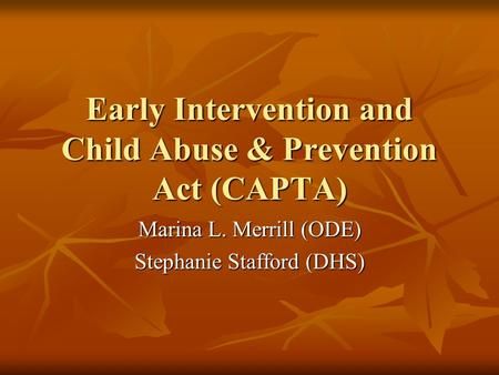 Early Intervention and Child Abuse & Prevention Act (CAPTA) Marina L. Merrill (ODE) Stephanie Stafford (DHS)
