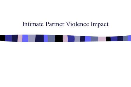 Intimate Partner Violence Impact. A. Impact: Injuries ¥ > Women (3%) than Men (.4%) need medical attention for injuries sustained from marital aggression.