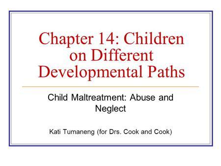 Chapter 14: Children on Different Developmental Paths Child Maltreatment: Abuse and Neglect Kati Tumaneng (for Drs. Cook and Cook)