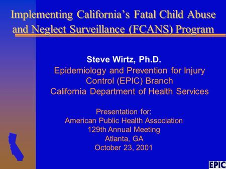 Implementing California's Fatal Child Abuse and Neglect Surveillance (FCANS) Program Steve Wirtz, Ph.D. Epidemiology and Prevention for Injury Control.