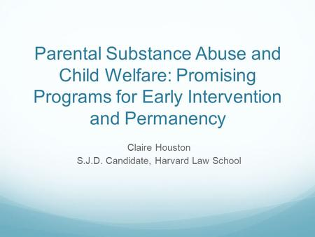 Parental Substance Abuse and Child Welfare: Promising Programs for Early Intervention and Permanency Claire Houston S.J.D. Candidate, Harvard Law School.