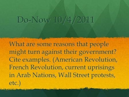 Do-Now 10/4/2011 What are some reasons that people might turn against their government? Cite examples. (American Revolution, French Revolution, current.