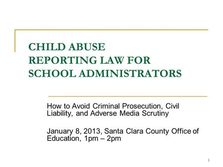 1 CHILD ABUSE REPORTING LAW FOR SCHOOL ADMINISTRATORS How to Avoid Criminal Prosecution, Civil Liability, and Adverse Media Scrutiny January 8, 2013, Santa.