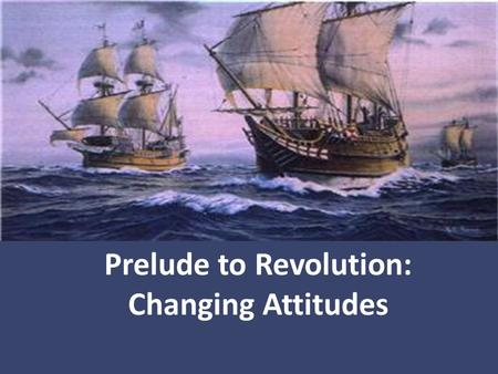Prelude to Revolution: Changing Attitudes. The British had an empire to run. A country's ultimate goal was self- sufficiency and that all countries competed.
