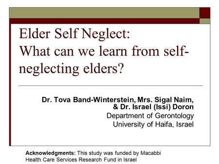 Elder Self Neglect: What can we learn from self- neglecting elders? Dr. Tova Band-Winterstein, Mrs. Sigal Naim, & Dr. Israel (Issi) Doron Department of.
