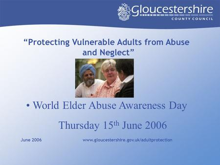 """Protecting Vulnerable Adults from Abuse and Neglect"" June 2006 www.gloucestershire.gov.uk/adultprotection World Elder Abuse Awareness Day Thursday 15."