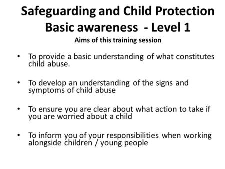 Safeguarding and Child Protection Basic awareness - Level 1 Aims of this training session To provide a basic understanding of what constitutes child abuse.