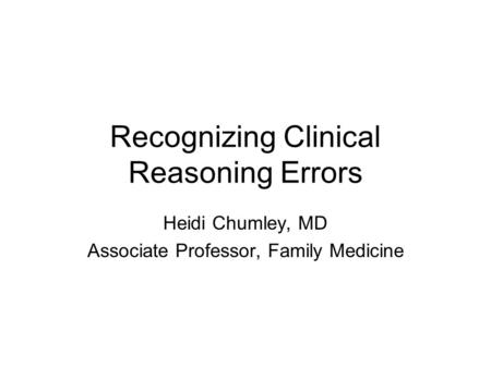 Recognizing Clinical Reasoning Errors Heidi Chumley, MD Associate Professor, Family Medicine.