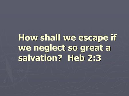 How shall we escape if we neglect so great a salvation? Heb 2:3.