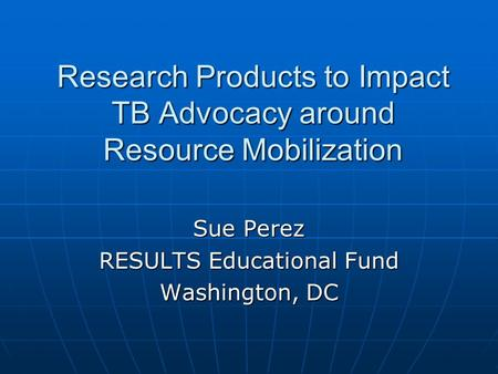 Research Products to Impact TB Advocacy around Resource Mobilization Sue Perez RESULTS Educational Fund Washington, DC.