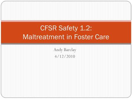 Andy Barclay 4/12/2010 CFSR Safety 1.2: Maltreatment in Foster Care.