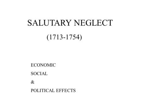 SALUTARY NEGLECT (1713-1754) ECONOMIC SOCIAL & POLITICAL EFFECTS.