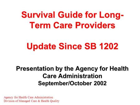 Survival Guide for Long- Term Care Providers Update Since SB 1202 Presentation by the Agency for Health Care Administration September/October 2002 Agency.