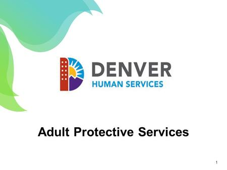 Adult Protective Services 1. Investigates reports of alleged mistreatment against at-risk adults Offers protective services for adults who are at-risk.
