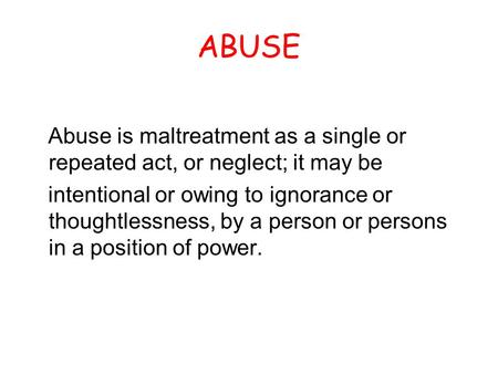 ABUSE Abuse is maltreatment as a single or repeated act, or neglect; it may be intentional or owing to ignorance or thoughtlessness, by a person or persons.