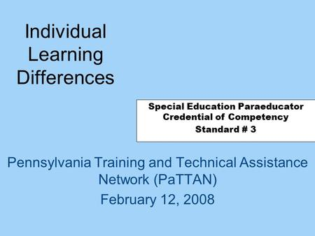 Individual Learning Differences Pennsylvania Training and Technical Assistance Network (PaTTAN) February 12, 2008 Special Education Paraeducator Credential.