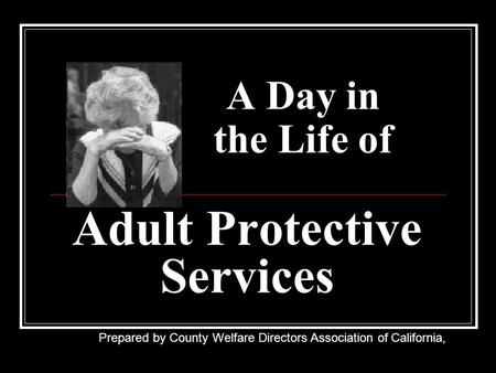 A Day in the Life of Adult Protective Services Prepared by County Welfare Directors Association of California,