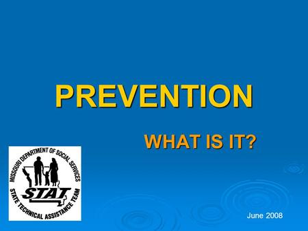 PREVENTION WHAT IS IT? June 2008. What is Prevention?  Prevention is the act of impeding, or preventing, something from happening such as disease or.
