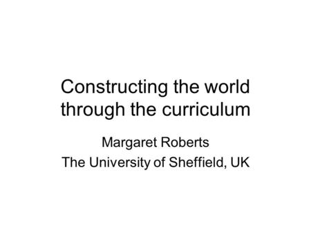 Constructing the world through the curriculum Margaret Roberts The University of Sheffield, UK.