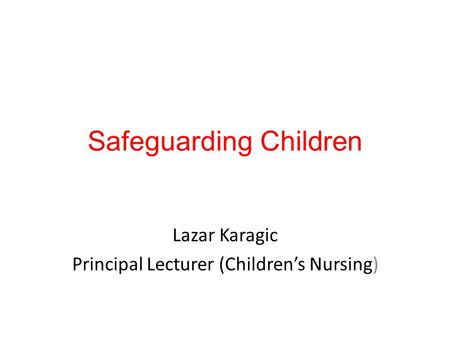 Safeguarding Children Lazar Karagic Principal Lecturer (Children's Nursing)