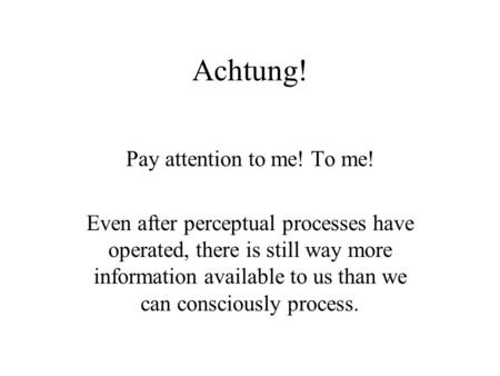 Achtung! Pay attention to me! To me! Even after perceptual processes have operated, there is still way more information available to us than we can consciously.