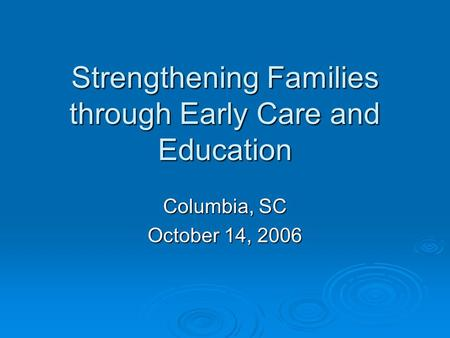 Strengthening Families through Early Care and Education Columbia, SC October 14, 2006.